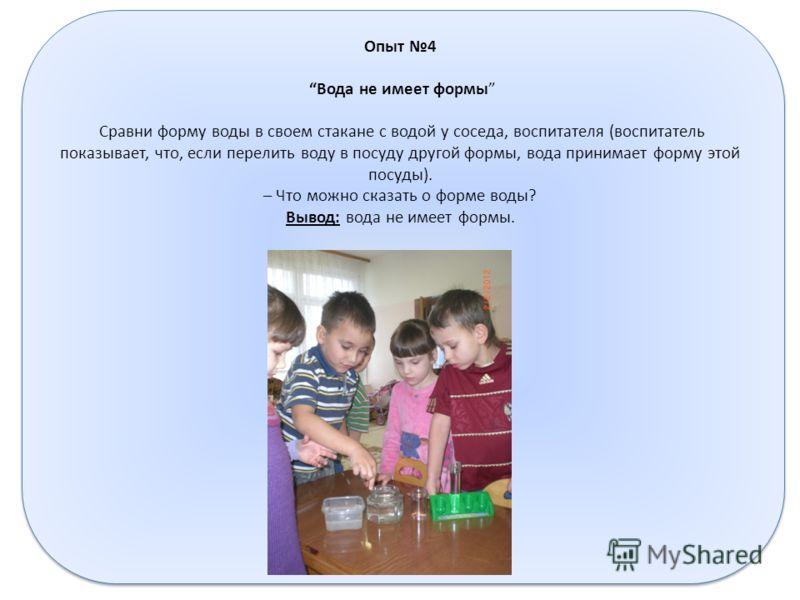 Опыт 4 Вода не имеет формы Сравни форму воды в своем стакане с водой у соседа, воспитателя (воспитатель показывает, что, если перелить воду в посуду другой формы, вода принимает форму этой посуды). – Что можно сказать о форме воды? Вывод: вода не име