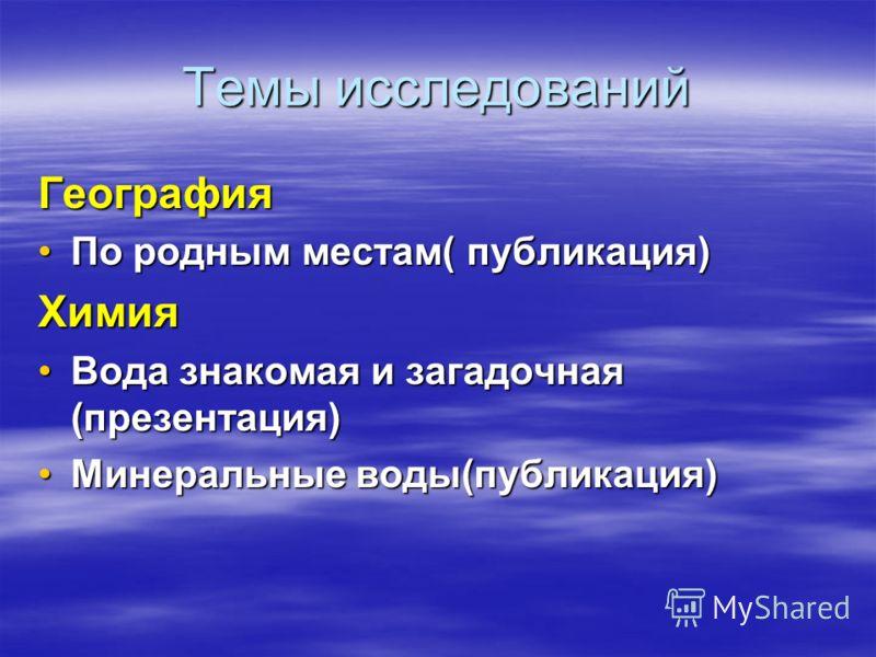 Темы исследований География По родным местам( публикация)По родным местам( публикация)Химия Вода знакомая и загадочная (презентация)Вода знакомая и загадочная (презентация) Минеральные воды(публикация)Минеральные воды(публикация)