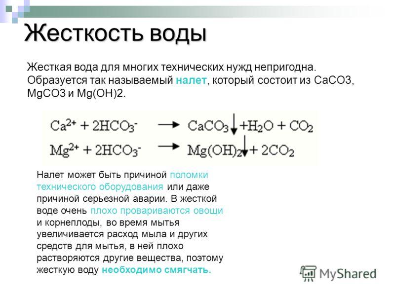 Жесткость воды Жесткая вода для многих технических нужд непригодна. Образуется так называемый налет, который состоит из CaCO3, MgCO3 и Mg(ОН)2. Налет может быть причиной поломки технического оборудования или даже причиной серьезной аварии. В жесткой