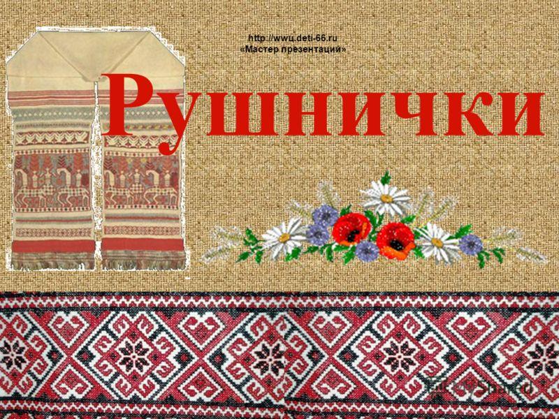 Рушнички http://wwц.deti-66.ru «Мастер презентаций»