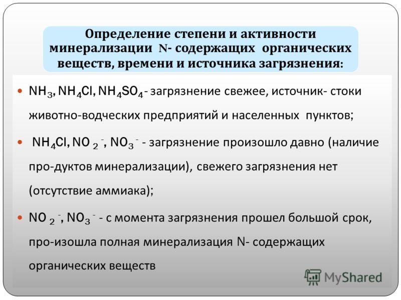 Определение степени и активности минерализации N- содержащих органических веществ, времени и источника загрязнения : NH 3, NH 4 Cl, NH 4 SO 4 - загрязнение свежее, источник- стоки животно-водческих предприятий и населенных пунктов; NH 4 Cl, NO 2 -, N