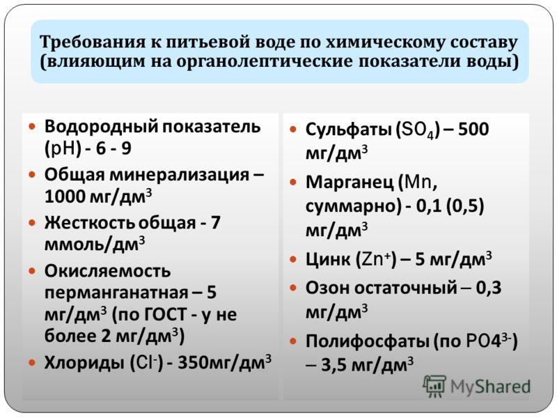 Требования к питьевой воде по химическому составу ( влияющим на органолептические показатели воды ) Водородный показатель (pH) - 6 - 9 Общая минерализация – 1000 мг/дм 3 Жесткость общая - 7 ммоль/дм 3 Окисляемость перманганатная – 5 мг/дм 3 (по ГОСТ