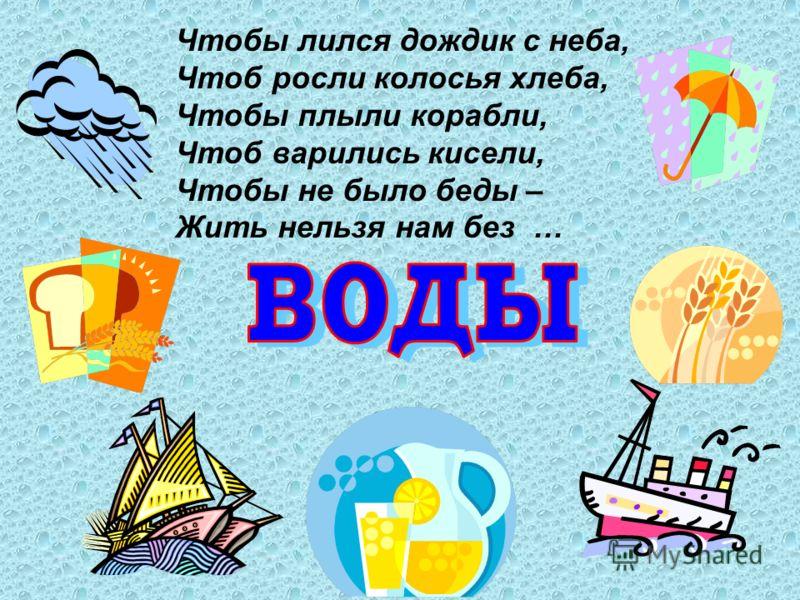 Чтобы лился дождик с неба, Чтоб росли колосья хлеба, Чтобы плыли корабли, Чтоб варились кисели, Чтобы не было беды – Жить нельзя нам без …