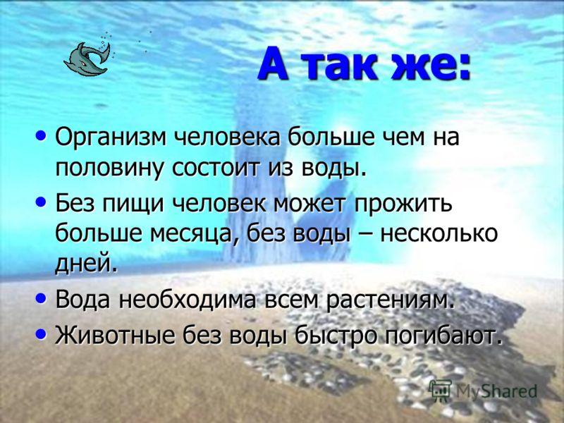А так же: А так же: Организм человека больше чем на половину состоит из воды. Организм человека больше чем на половину состоит из воды. Без пищи человек может прожить больше месяца, без воды – несколько дней. Без пищи человек может прожить больше мес