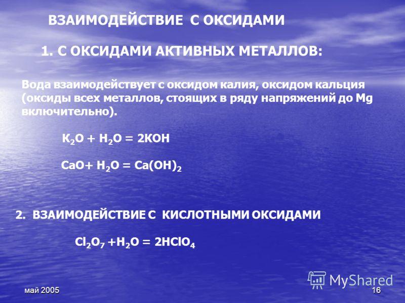 май 200516 2. ВЗАИМОДЕЙСТВИЕ С КИСЛОТНЫМИ ОКСИДАМИ Сl 2 О 7 +Н 2 О = 2НСlО 4 ВЗАИМОДЕЙСТВИЕ С ОКСИДАМИ Вода взаимодействует с оксидом калия, оксидом кальция (оксиды всех металлов, стоящих в ряду напряжений до Mg включительно). К 2 О + Н 2 О = 2КОН Ca