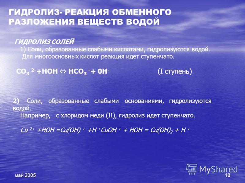 май 200518 2) Соли, образованные слабыми основаниями, гидролизуются водой. Например, с хлоридом меди (II), гидролиз идет ступенчато. Сu 2+ +НОН =Сu(ОН) + +Н + СuОН + + НОН = Сu(ОН) 2 + Н + ГИДРОЛИЗ СОЛЕЙ 1) Соли, образованные слабыми кислотами, гидро