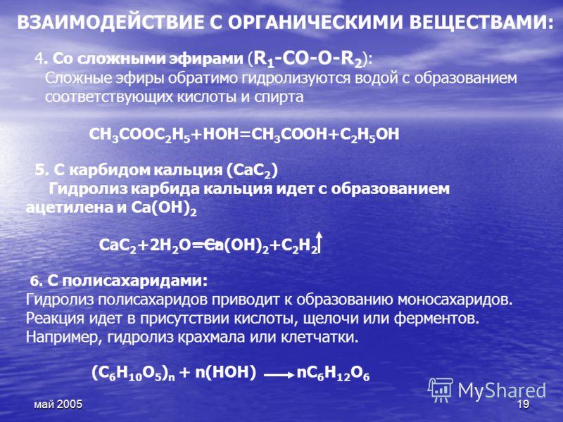 май 200519 4. Со сложными эфирами ( R 1 -СО-O-R 2 ): Сложные эфиры обратимо гидролизуются водой с образованием соответствующих кислоты и спирта CH 3 COOC 2 H 5 +HOH=CH 3 COOH+C 2 H 5 OH 5. С карбидом кальция (CaC 2 ) Гидролиз карбида кальция идет с о