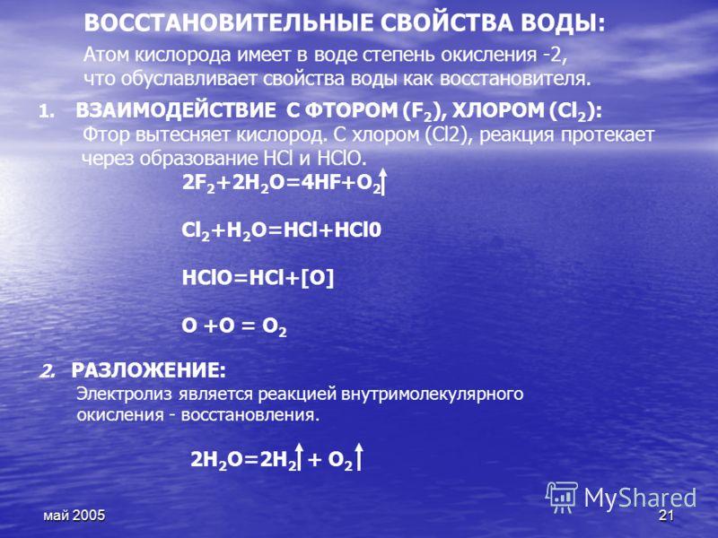 май 200521 1. ВЗАИМОДЕЙСТВИЕ С ФТОРОМ (F 2 ), ХЛОРОМ (Сl 2 ): Фтор вытесняет кислород. С хлором (Сl2), реакция протекает через образование НСl и НСlO. 2F 2 +2H 2 O=4HF+O 2 Сl 2 +Н 2 О=НСl+НСl0 HClO=HCl+[O] О +О = О 2 2. РАЗЛОЖЕНИЕ: Электролиз являетс