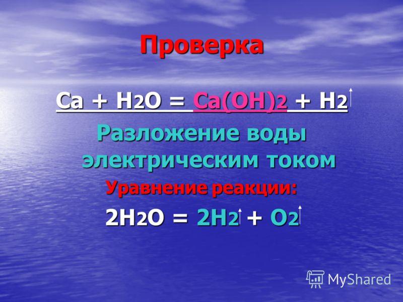 Проверка Ca + H 2 O = Ca(OH) 2 + H 2 Разложение воды электрическим током Уравнение реакции: 2Н 2 О = 2Н 2 + О 2