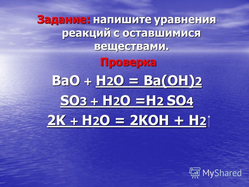 Задание: напишите уравнения реакций с оставшимися веществами. Проверка Проверка ВаО + H 2 O = Ва(ОН) 2 SO 3 + H 2 O =H 2 SO 4 2K + H 2 O = 2KOH + H 2