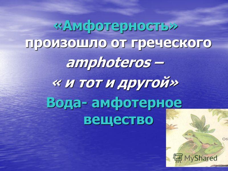 «Амфотерность» произошло от греческого «Амфотерность» произошло от греческого amphoteros – « и тот и другой» Вода- амфотерное вещество