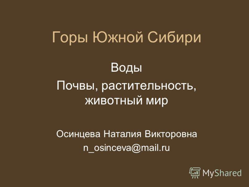 Горы Южной Сибири Воды Почвы, растительность, животный мир Осинцева Наталия Викторовна n_osinceva@mail.ru