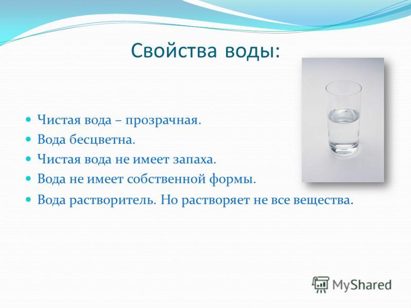 Свойства воды: Чистая вода – прозрачная. Вода бесцветна. Чистая вода не имеет запаха. Вода не имеет собственной формы. Вода растворитель. Но растворяет не все вещества.