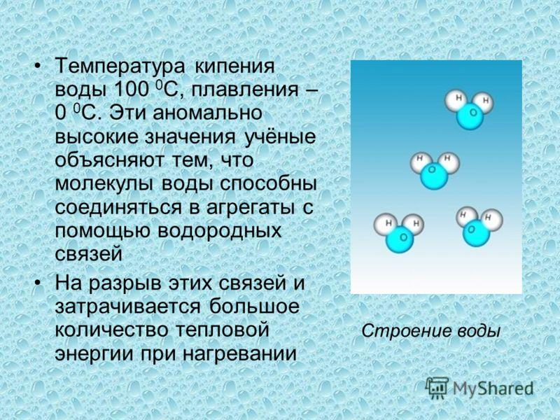 Температура кипения воды 100 0 С, плавления – 0 0 С. Эти аномально высокие значения учёные объясняют тем, что молекулы воды способны соединяться в агрегаты с помощью водородных связей На разрыв этих связей и затрачивается большое количество тепловой