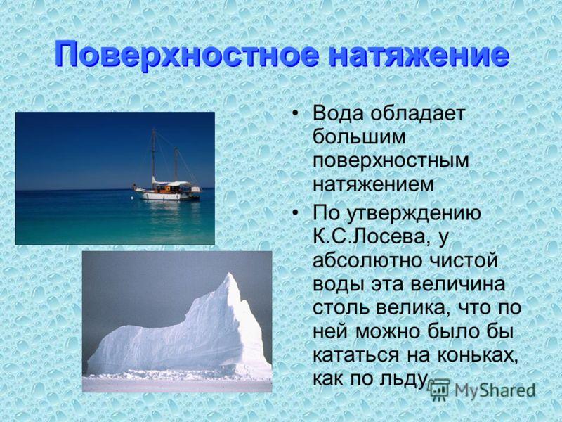 Поверхностное натяжение Вода обладает большим поверхностным натяжением По утверждению К.С.Лосева, у абсолютно чистой воды эта величина столь велика, что по ней можно было бы кататься на коньках, как по льду