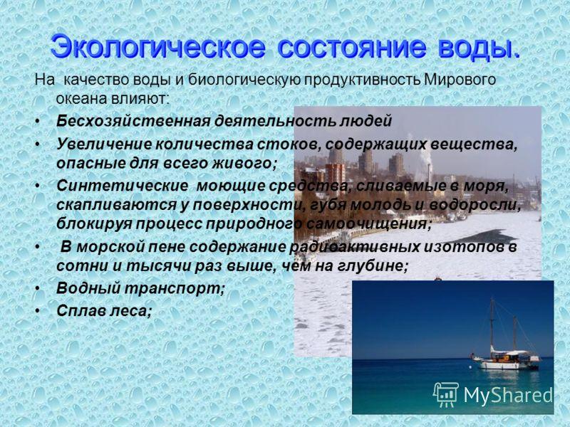 Экологическое состояние воды. На качество воды и биологическую продуктивность Мирового океана влияют: Бесхозяйственная деятельность людей Увеличение количества стоков, содержащих вещества, опасные для всего живого; Синтетические моющие средства, слив