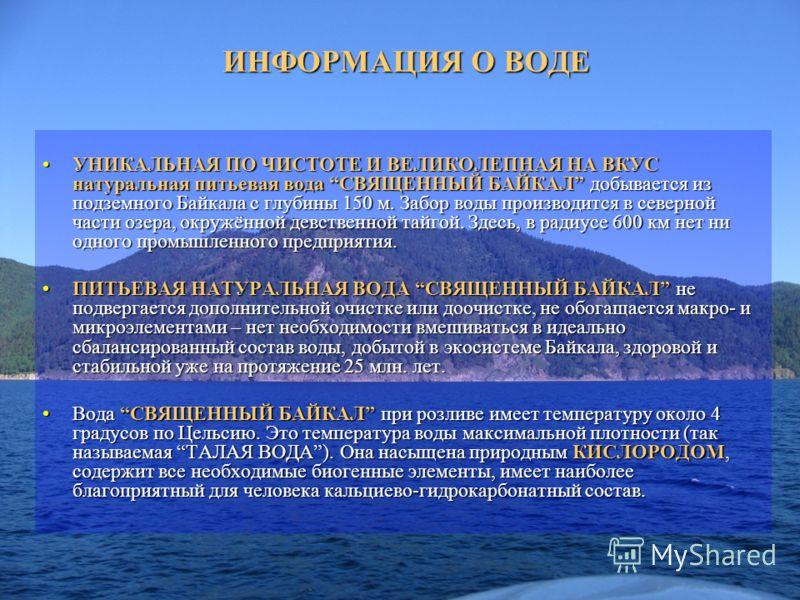 ИНФОРМАЦИЯ О ВОДЕ УНИКАЛЬНАЯ ПО ЧИСТОТЕ И ВЕЛИКОЛЕПНАЯ НА ВКУС натуральная питьевая вода СВЯЩЕННЫЙ БАЙКАЛ добывается из подземного Байкала с глубины 150 м. Забор воды производится в северной части озера, окружённой девственной тайгой. Здесь, в радиус