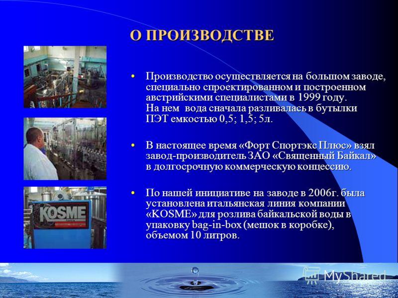 О ПРОИЗВОДСТВЕ Производство осуществляется на большом заводе, специально спроектированном и построенном австрийскими специалистами в 1999 году. На нем вода сначала разливалась в бутылки ПЭТ емкостью 0,5; 1,5; 5л.Производство осуществляется на большом