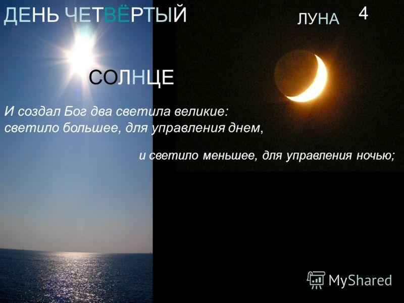 И создал Бог два светила великие: светило большее, для управления днем, и светило меньшее, для управления ночью; ДЕНЬ ЧЕТВЁРТЫЙ СОЛНЦЕ ЛУНА 4