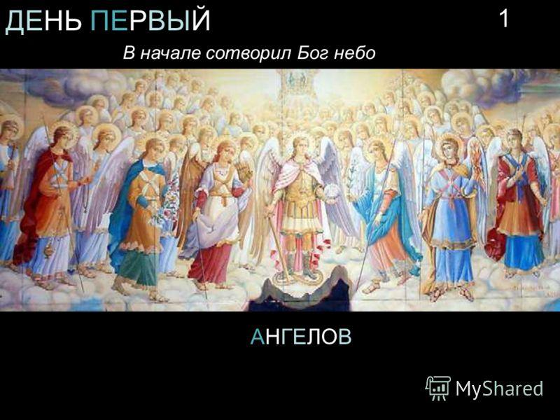 ДЕНЬ ПЕРВЫЙ В начале сотворил Бог небо АНГЕЛОВ 1