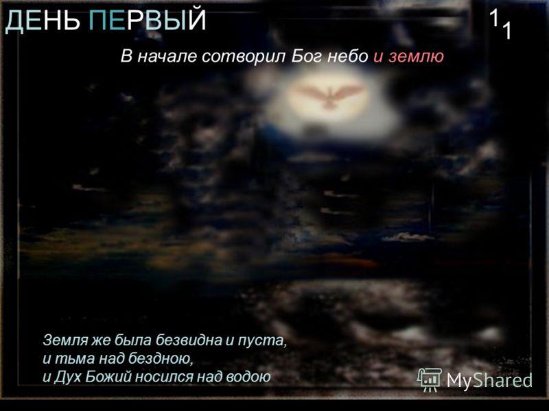 ДЕНЬ ПЕРВЫЙ В начале сотворил Бог небо и землю Земля же была безвидна и пуста, и тьма над бездною, и Дух Божий носился над водою 1 1