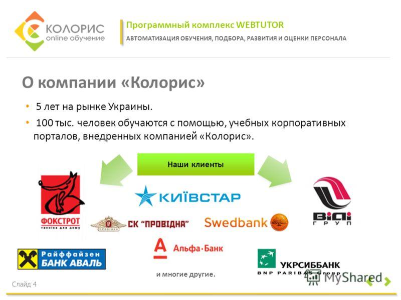 Программный комплекс WEBTUTOR АВТОМАТИЗАЦИЯ ОБУЧЕНИЯ, ПОДБОРА, РАЗВИТИЯ И ОЦЕНКИ ПЕРСОНАЛА Слайд 4 О компании «Колорис» 5 лет на рынке Украины. 100 тыс. человек обучаются с помощью, учебных корпоративных порталов, внедренных компанией «Колорис». Наши