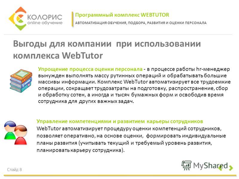 Программный комплекс WEBTUTOR АВТОМАТИЗАЦИЯ ОБУЧЕНИЯ, ПОДБОРА, РАЗВИТИЯ И ОЦЕНКИ ПЕРСОНАЛА Слайд 8 Выгоды для компании при использовании комплекса WebTutor Управление компетенциями и развитием карьеры сотрудников WebTutor автоматизирует процедуру оце