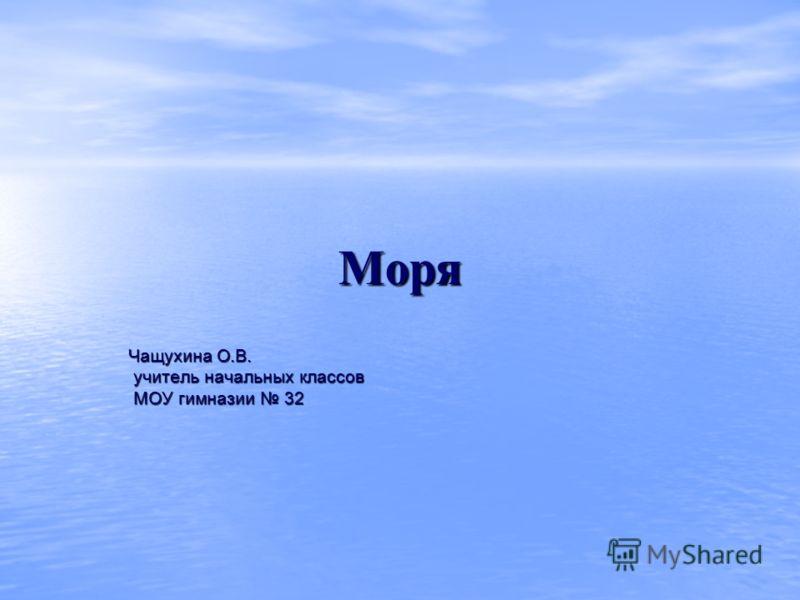 Моря Чащухина О.В. учитель начальных классов МОУ гимназии 32