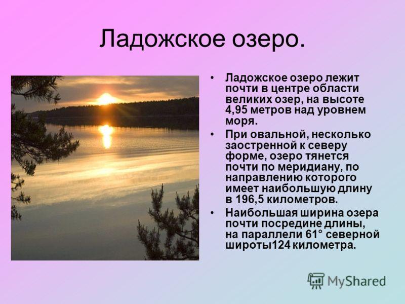 Ладожское озеро. Ладожское озеро лежит почти в центре области великих озер, на высоте 4,95 метров над уровнем моря. При овальной, несколько заостренной к северу форме, озеро тянется почти по меридиану, по направлению которого имеет наибольшую длину в