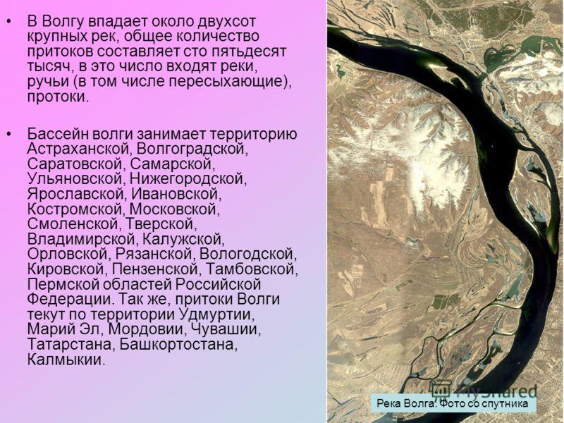 В Волгу впадает около двухсот крупных рек, общее количество притоков составляет сто пятьдесят тысяч, в это число входят реки, ручьи (в том числе пересыхающие), протоки. Бассейн волги занимает территорию Астраханской, Волгоградской, Саратовской, Самар