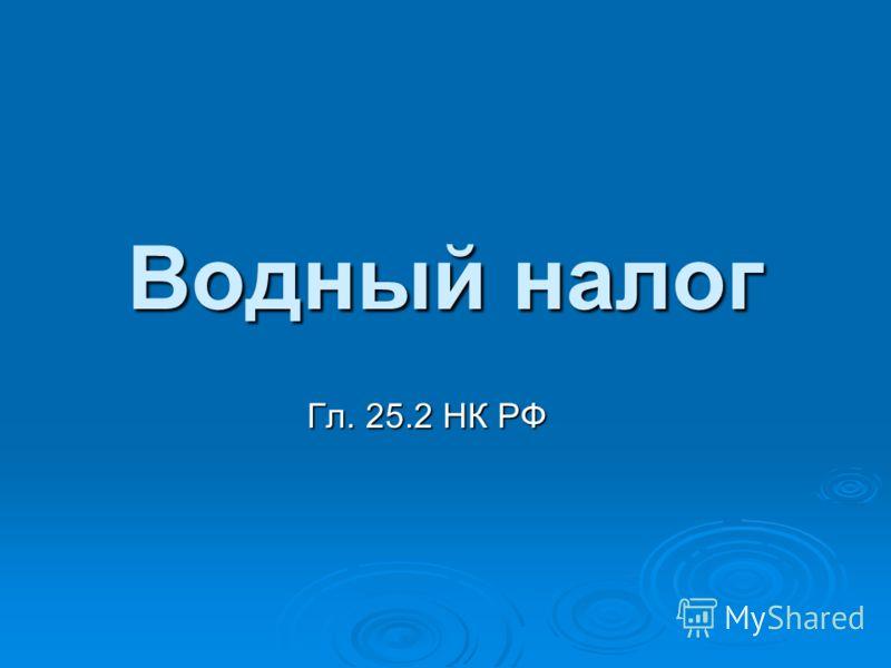 Водный налог Гл. 25.2 НК РФ