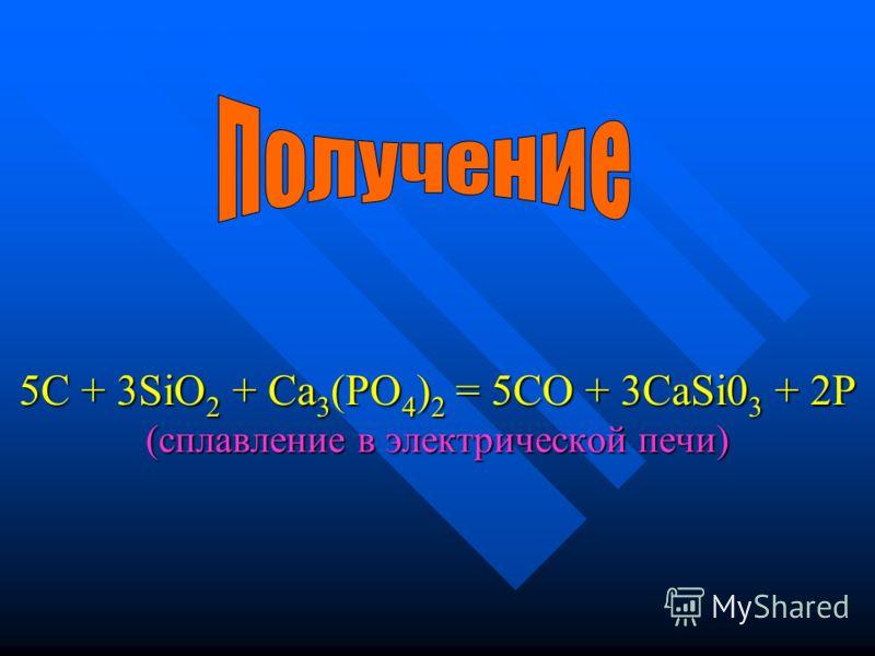 5С + 3SiO2 + Са3(РО4)2 = 5СО + 3CaSi03 + 2Р (сплавление в электрической печи)