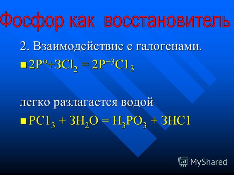2. Взаимодействие с галогенами. 2Р°+ЗСl 2 = 2Р +3 С1 3 2Р°+ЗСl 2 = 2Р +3 С1 3 легко разлагается водой РС1 3 + ЗН 2 О = Н 3 РО 3 + ЗНС1 РС1 3 + ЗН 2 О = Н 3 РО 3 + ЗНС1