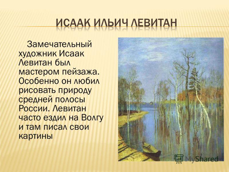 Замечательный художник Исаак Левитан был мастером пейзажа. Особенно он любил рисовать природу средней полосы России. Левитан часто ездил на Волгу и там писал свои картины