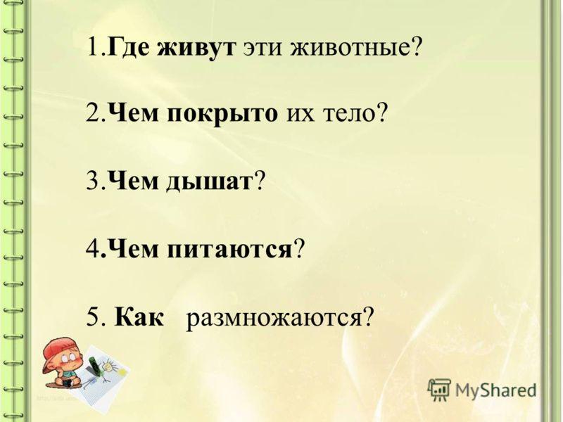 1.Где живут эти животные? 2.Чем покрыто их тело? 3.Чем дышат? 4.Чем питаются? 5. Как размножаются?