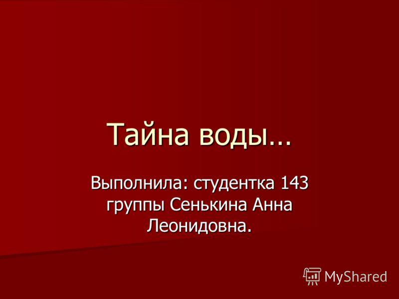 Тайна воды… Выполнила: студентка 143 группы Сенькина Анна Леонидовна.
