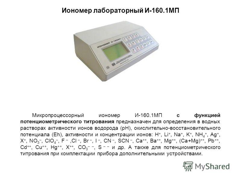 Иономер лабораторный И-160.1МП Микропроцессорный иономер И-160.1МП с функцией потенциометрического титрования предназначен для определения в водных растворах активности ионов водорода (рН), окислительно-восстановительного потенциала (Eh), активности