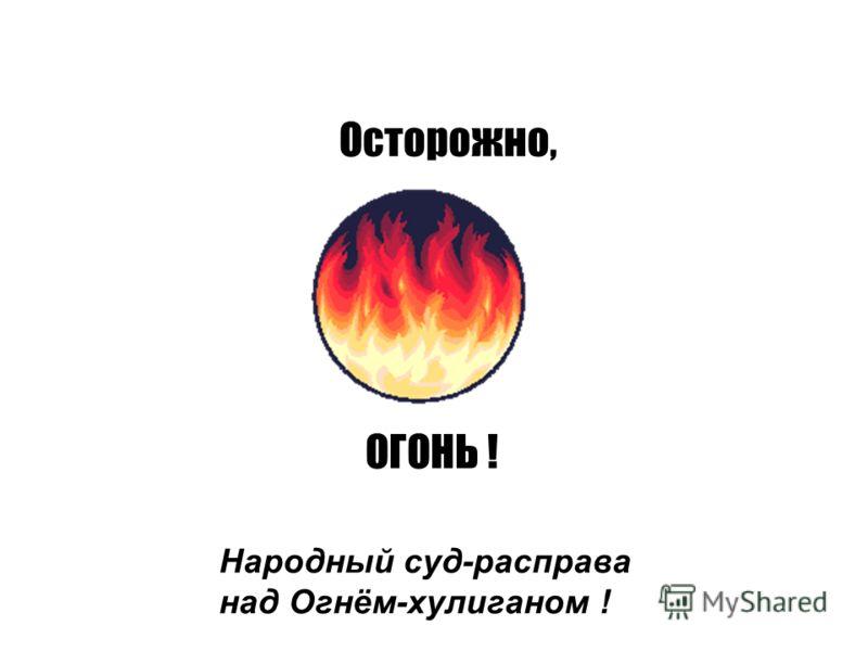 Осторожно, ОГОНЬ ! Народный суд-расправа над Огнём-хулиганом !