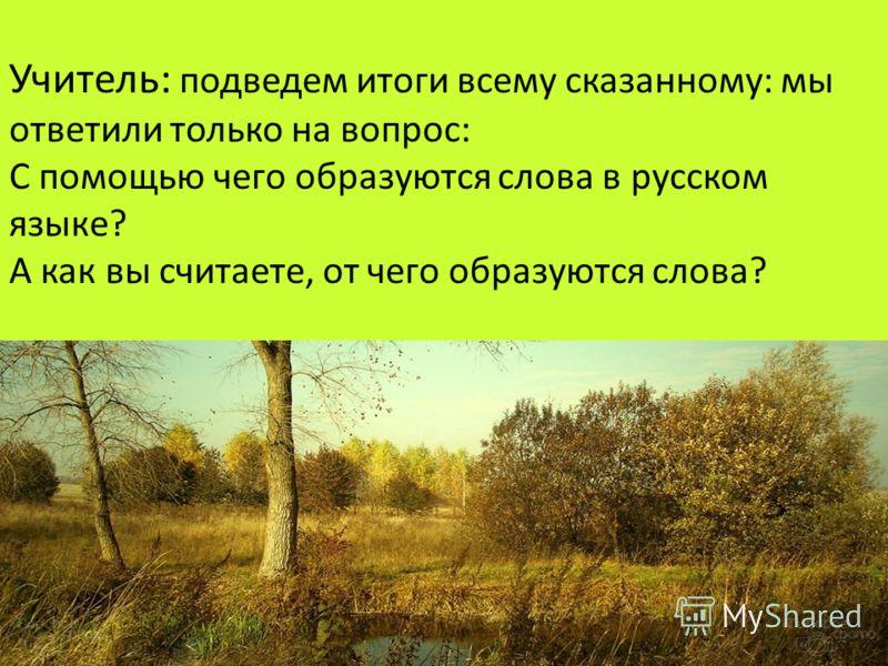 Учитель : подведем итоги всему сказанному : мы ответили только на вопрос : С помощью чего образуются слова в русском языке ? А как вы считаете, от чего образуются слова ?