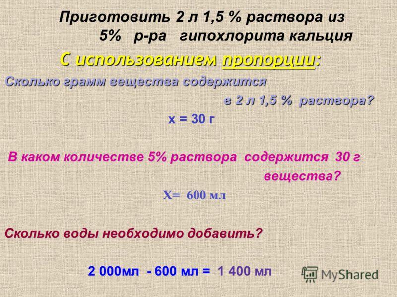 Приготовить 2 л 1,5 % раствора из 5% р-ра гипохлорита кальция С использованием пропорции: Сколько грамм вещества содержится в 2 л 1,5 % раствора? в 2 л 1,5 % раствора? х = 30 г В каком количестве 5% раствора содержится 30 г вещества? вещества? Х= 600