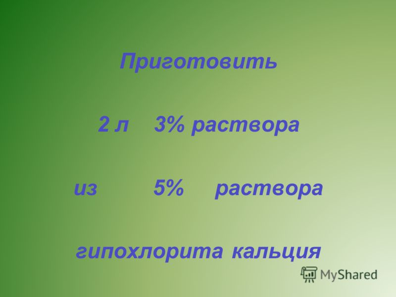 Приготовить 2 л 3% раствора из 5% раствора гипохлорита кальция