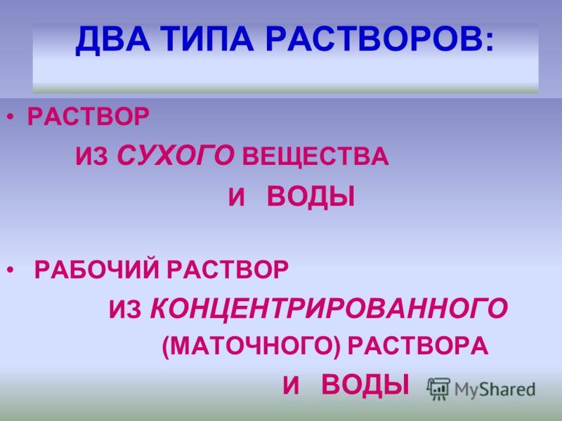 ДВА ТИПА РАСТВОРОВ: РАСТВОР ИЗ СУХОГО ВЕЩЕСТВА И ВОДЫ РАБОЧИЙ РАСТВОР ИЗ КОНЦЕНТРИРОВАННОГО (МАТОЧНОГО) РАСТВОРА И ВОДЫ