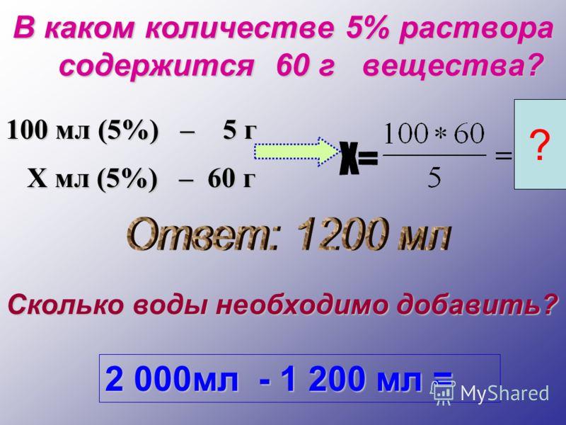 В каком количестве 5% раствора содержится 60 г вещества? 100 мл (5%) – 5 г Х мл (5%) – 60 г Х мл (5%) – 60 г ? Сколько воды необходимо добавить? 2 000мл - 1 200 мл =