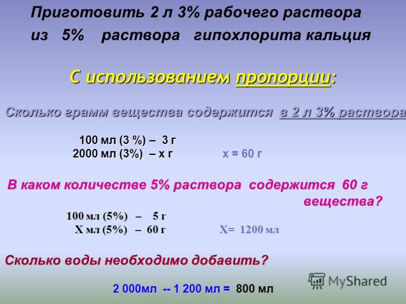 Приготовить 2 л 3% рабочего раствора из 5% раствора гипохлорита кальция С использованием пропорции: С использованием пропорции: Сколько грамм вещества содержится в 2 л 3% раствора? 100 мл (3 %) – 3 г 100 мл (3 %) – 3 г 2000 мл (3%) – х г 2000 мл (3%)