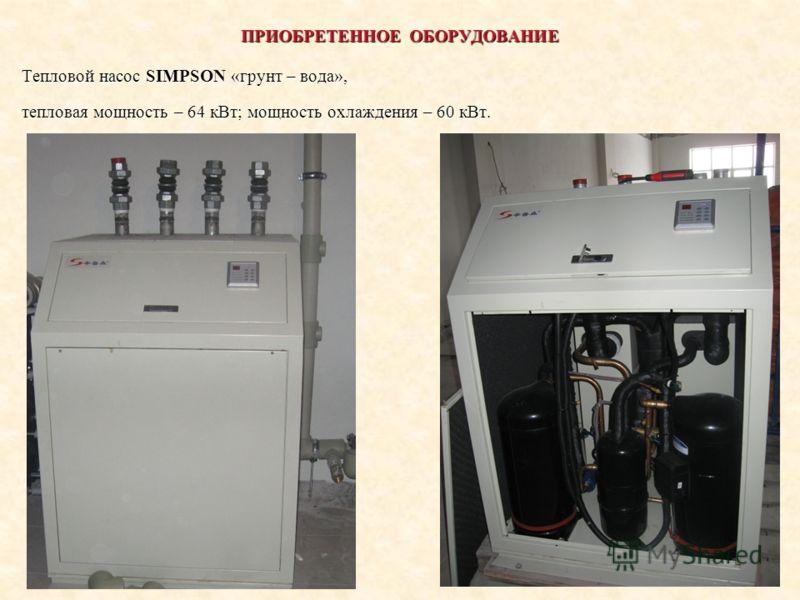 ПРИОБРЕТЕННОЕ ОБОРУДОВАНИЕ Тепловой насос SIMPSON «грунт – вода», тепловая мощность – 64 кВт; мощность охлаждения – 60 кВт.
