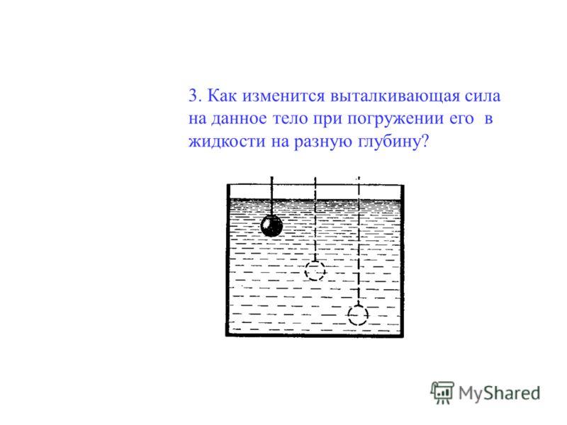3. Как изменится выталкивающая сила на данное тело при погружении его в жидкости на разную глубину?