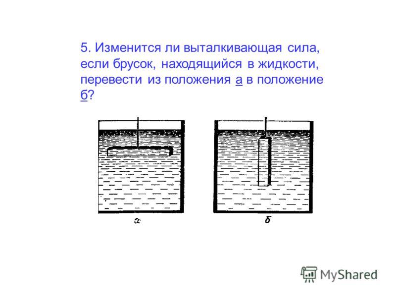 5. Изменится ли выталкивающая сила, если брусок, находящийся в жидкости, перевести из положения а в положение б?