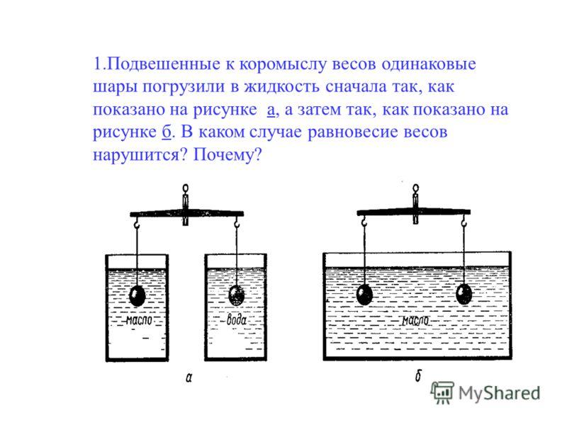 1.Подвешенные к коромыслу весов одинаковые шары погрузили в жидкость сначала так, как показано на рисунке а, а затем так, как показано на рисунке б. В каком случае равновесие весов нарушится? Почему?