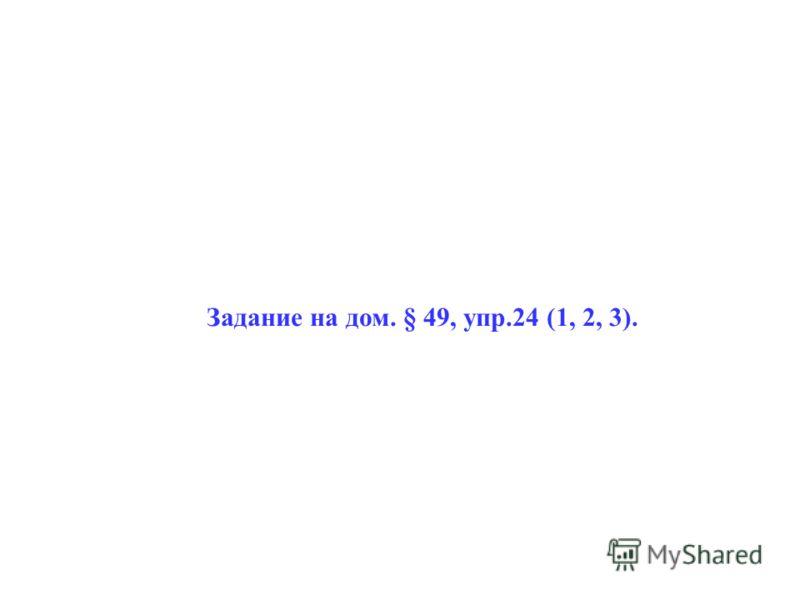 Задание на дом. § 49, упр.24 (1, 2, 3).