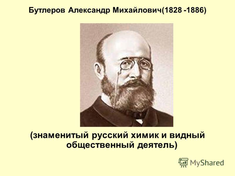 Бутлеров Александр Михайлович(1828 -1886) (знаменитый русский химик и видный общественный деятель)